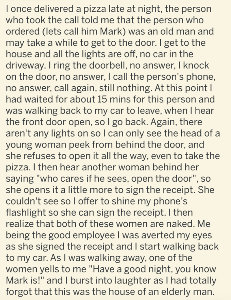 Text - I once delivered a pizza late at night, the person who took the call told me that the person who ordered (lets call him Mark) was an old man and may take a while to get to the door. I get to the house and all the lights are off, no car in the driveway. I ring the doorbell, no answer, I knock on the door, no answer, I call the person's phone, no answer, call again, still nothing. At this point I had waited for about 15 mins for this person and was walking back to my car to leave, when I he