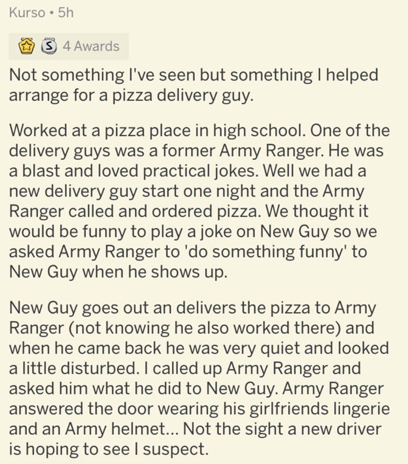 Text - Kurso • 5h 3 4 Awards Not something I've seen but something I helped arrange for a pizza delivery guy. Worked at a pizza place in high school. One of the delivery guys was a former Army Ranger. He was a blast and loved practical jokes. Well we had a new delivery guy start one night and the Army Ranger called and ordered pizza. We thought it would be funny to play a joke on New Guy so we asked Army Ranger to 'do something funny' to New Guy when he shows up. New Guy goes out an delivers the