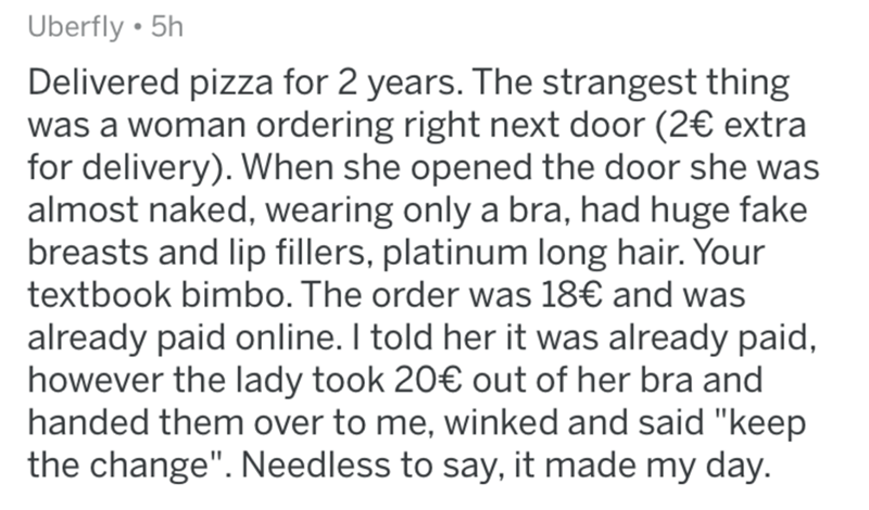 """Text - Uberfly • 5h Delivered pizza for 2 years. The strangest thing was a woman ordering right next door (2€ extra for delivery). When she opened the door she was almost naked, wearing only a bra, had huge fake breasts and lip fillers, platinum long hair. Your textbook bimbo. The order was 18€ and was already paid online. I told her it was already paid, however the lady took 20€ out of her bra and handed them over to me, winked and said """"keep the change"""". Needless to say, it made my day."""