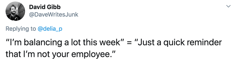 "Text - David Gibb @DaveWritesJunk Replying to @delia_p ""I'm balancing a lot this week"" = ""Just a quick reminder that I'm not your employee."""
