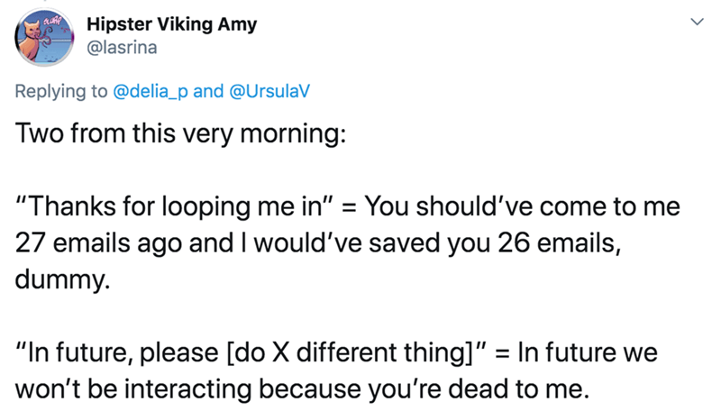 "Text - Hipster Viking Amy @lasrina Replying to @delia_p and @UrsulaV Two from this very morning: ""Thanks for looping me in"" = You should've come to me 27 emails ago and I would've saved you 26 emails, dummy. %3D ""In future, please [do X different thing]"" won't be interacting because you're dead to me. = In future we"