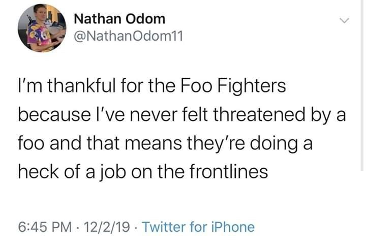 Text - Nathan Odom @NathanOdom11 I'm thankful for the Foo Fighters because l've never felt threatened by a foo and that means they're doing a heck of a job on the frontlines 6:45 PM · 12/2/19 · Twitter for iPhone