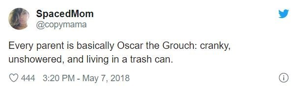 Text - SpacedMom @copymama Every parent is basically Oscar the Grouch: cranky, unshowered, and living in a trash can. 444 3:20 PM- May 7, 2018