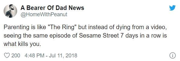 """Text - A Bearer Of Dad News @HomeWithPeanut Parenting is like """"The Ring"""" but instead of dying from a video, seeing the same episode of Sesame Street 7 days in a row is what kills you. 200 4:48 PM - Jul 11, 2018"""