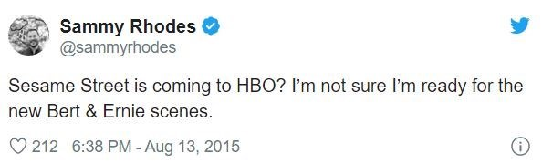 Text - Sammy Rhodes O @sammyrhodes Sesame Street is coming to HBO? I'm not sure l'm ready for the new Bert & Ernie scenes. 212 6:38 PM - Aug 13, 2015