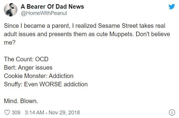 Text - A Bearer Of Dad News @HomeWithPeanut Since I became a parent, I realized Sesame Street takes real adult issues and presents them as cute Muppets. Don't believe me? The Count: OCD Bert: Anger issues Cookie Monster: Addiction Snuffy: Even WORSE addiction Mind. Blown. O 309 3:14 AM - Nov 29, 2018
