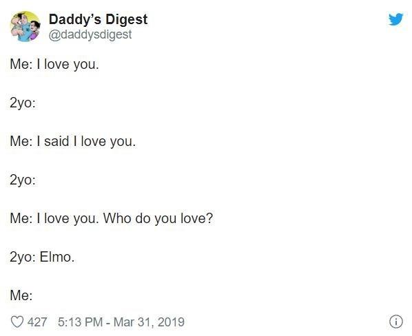 Text - Daddy's Digest @daddysdigest Me: I love you. 2yo: Me: I said I love you. 2yo: Me: I love you. Who do you love? 2yo: Elmo. Me: O 427 5:13 PM - Mar 31, 2019