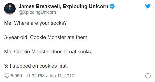 Text - James Breakwell, Exploding Unicorn @XplodingUnicorn Me: Where are your socks? 3-year-old: Cookie Monster ate them. Me: Cookie Monster doesn't eat socks. 3: I stepped on cookies first. O 5,059 11:32 PM - Jun 11, 2017