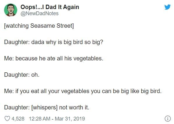 Text - Oops!. Dad It Again @NewDadNotes [watching Seasame Street] Daughter: dada why is big bird so big? Me: because he ate all his vegetables. Daughter: oh. Me: if you eat all your vegetables you can be big like big bird. Daughter: [whispers] not worth it. O 4,528 12:28 AM - Mar 31, 2019