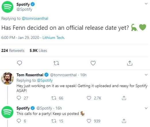 Text - Spotify @Spotify Replying to @tomrosenthal Has Fenn decided on an official release date yet? 6:00 PM Jan 29, 2020 - Lithium Tech. 224 Retweets 5.9K Likes Tom Rosenthal @tomrosenthal · 16h Replying to @Spotify Hey just working on it as we speak! Getting it uploaded and reasy for Spotify ASAP! O 27 t7 66 O 2.7K @Spotify 16h Spotify This calls for a party! Keep us posted 27 15 939