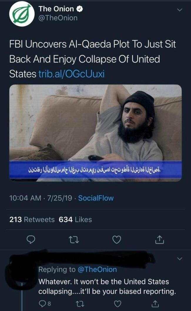 Text - The Onion O @TheOnion FBI Uncovers AI-Qaeda Plot To Just Sit Back And Enjoy Collapse Of United States trib.al/OGcUuxi قصاخلا قدارشلا أطوتحت ادس فين ري مردتال برغلا ح امرسلاون ألا رظت ن 10:04 AM 7/25/19 SocialFlow 213 Retweets 634 Likes Replying to @TheOnion Whatever. It won't be the United States collapsing..it'll be your biased reporting.