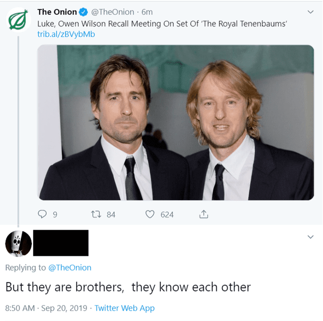 Text - The Onion @TheOnion · 6m Luke, Owen Wilson Recall Meeting On Set Of 'The Royal Tenenbaums' trib.al/zBVybMb 27 84 624 Replying to @TheOnion But they are brothers, they know each other 8:50 AM Sep 20, 2019 · Twitter Web App