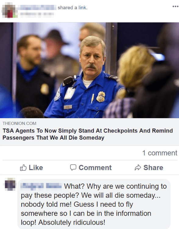 Text - | shared a link. THEONION.COM TSA Agents To Now Simply Stand At Checkpoints And Remind Passengers That We All Die Someday 1 comment O Like A Share Comment What? Why are we continuing to pay these people? We will all die someday... nobody told me! Guess I need to fly somewhere so I can be in the information loop! Absolutely ridiculous!