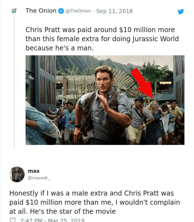 Text - @TheOnion · Sep 11, 2018 The Onion Chris Pratt was paid around $10 million more than this female extra for doing Jurassic World because he's a man. max @maxwdr_ Honestly if I was a male extra and Chris Pratt was paid $10 million more than me, I wouldn't complain at all. He's the star of the movie M 2:47 PM - Mar 25, 2019