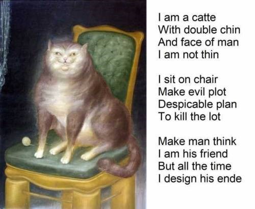 classical art of a cat painted by someone who probably never saw a cat in their life: i am a catte with double chin and face of man i am not thin i sit on chair make evil plot despicable plan to kill the lot make man think i am his friend but all the time i design his ende