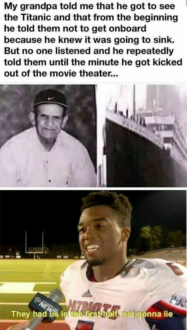 Forehead - My grandpa told me that he got to see the Titanic and that from the beginning he told them not to get onboard because he knew it was going to sink. But no one listened and he repeatedly told them until the minute he got kicked out of the movie theater... odidas NEW in the first half, not gonna lie They had