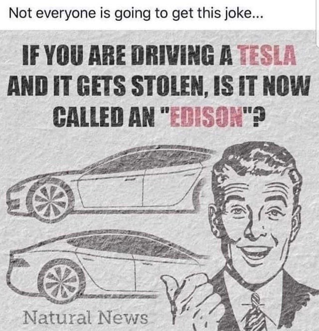 "Motor vehicle - Not everyone is going to get this joke... IF YOU ARE DRIVING A TESLA AND IT GETS STOLEN, IS IT NOW CALLED AN ""EDISON""? Natural News"