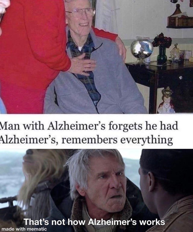 Photo caption - Man with Alzheimer's forgets he had Alzheimer's, remembers everything That's not how Alzheimer's works made with mematic