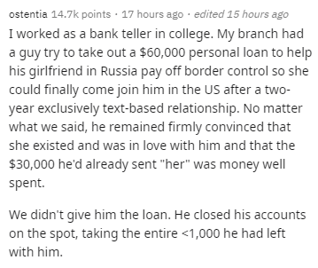 "Text - ostentia 14.7k points · 17 hours ago · edited 15 hours ago I worked as a bank teller in college. My branch had a guy try to take out a $60,000 personal loan to help his girlfriend in Russia pay off border control so she could finally come join him in the US after a two- year exclusively text-based relationship. No matter what we said, he remained firmly convinced that she existed and was in love with him and that the $30,000 he'd already sent ""her"" was money well spent. We didn't give him"