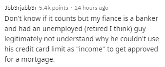 "Text - Jbb3rjabb3r 5.4k points · 14 hours ago Don't know if it counts but my fiance is a banker and had an unemployed (retired I think) guy legitimately not understand why he couldn't use his credit card limit as ""income"" to get approved for a mortgage."
