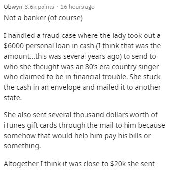 Text - Obwyn 3.6k points - 16 hours ago Not a banker (of course) I handled a fraud case where the lady took out a $6000 personal loan in cash (I think that was the amount.this was several years ago) to send to who she thought was an 80's era country singer who claimed to be in financial trouble. She stuck the cash in an envelope and mailed it to another state. She also sent several thousand dollars worth of iTunes gift cards through the mail to him because somehow that would help him pay his bil