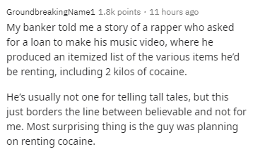 Text - GroundbreakingName1 1.8k points · 11 hours ago My banker told me a story of a rapper who asked for a loan to make his music video, where he produced an itemized list of the various items he'd be renting, including 2 kilos of cocaine. He's usually not one for telling tall tales, but this just borders the line between believable and not for me. Most surprising thing is the guy was planning on renting cocaine.