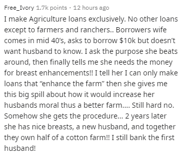"Text - Free_Ivory 1.7k points · 12 hours ago I make Agriculture loans exclusively. No other loans except to farmers and ranchers. Borrowers wife comes in mid 40's, asks to borrow $10k but doesn't want husband to know. I ask the purpose she beats around, then finally tells me she needs the money for breast enhancements!! I tell her I can only make loans that ""enhance the farm"" then she gives me this big spill about how it would increase her husbands moral thus a better farm. Still hard no. Someho"