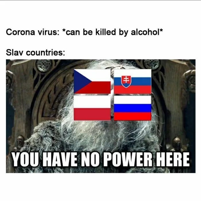 Photography - Corona virus: *can be killed by alcohol* Slav countries: YOU HAVE NO POWER HERE
