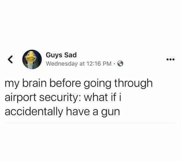Text - Guys Sad Wednesday at 12:16 PM O my brain before going through airport security: what if i accidentally have a gun