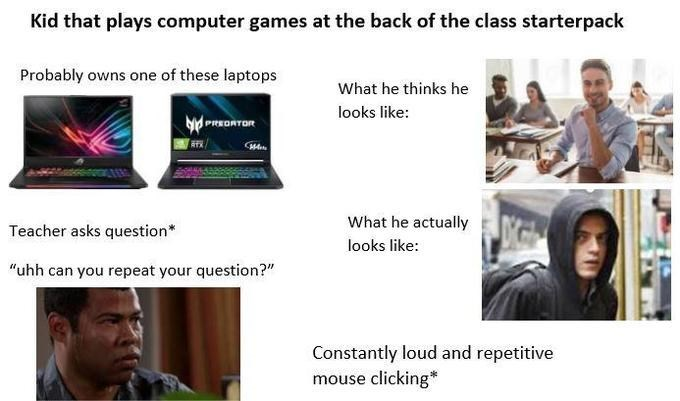 "Product - Kid that plays computer games at the back of the class starterpack Probably owns one of these laptops What he thinks he looks like: PeROnToR What he actually Teacher asks question* looks like: ""uhh can you repeat your question?"" Constantly loud and repetitive mouse clicking*"