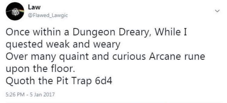Text - Law @Flawed Lawgic Once within a Dungeon Dreary, While I quested weak and weary Over many quaint and curious Arcane rune upon the floor. Quoth the Pit Trap 6d4 5:26 PM - 5 Jan 2017