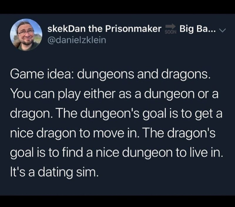 Text - Big Ba... v skekDan the Prisonmaker SOON @danielzklein Game idea: dungeons and dragons. You can play either as a dungeon or a dragon. The dungeon's goal is to get a nice dragon to move in. The dragon's goal is to find a nice dungeon to live in. It's a dating sim.