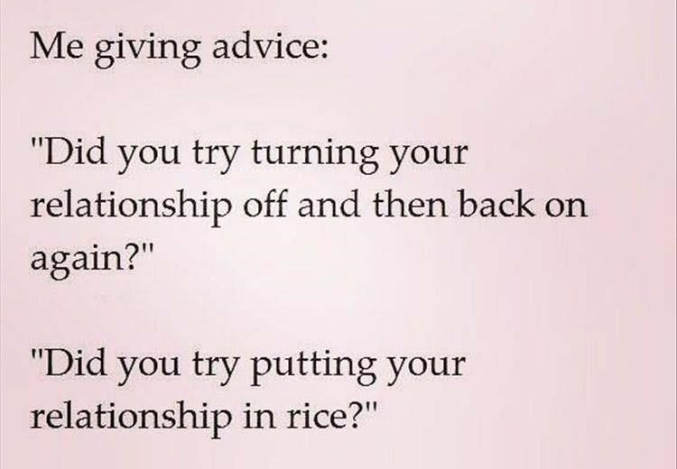 """Text - Me giving advice: """"Did you try turning your relationship off and then back on again?"""" """"Did you try putting your relationship in rice?"""""""