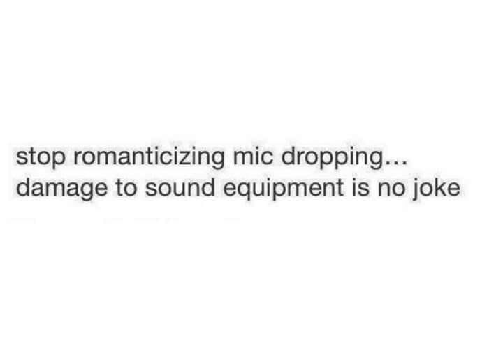 Text - stop romanticizing mic dropping... damage to sound equipment is no joke