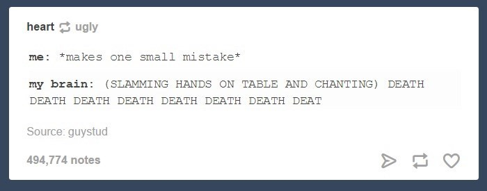 Text - heart ugly me: *makes one small mistake* my brain: (SLAMMING HANDS ON TABLE AND CHANTING) DEATH DEATH DEATH DEATH DEATH DEATH DEATH DEAT Source: guystud 494,774 notes