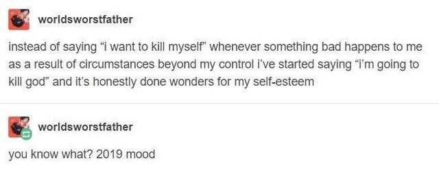 """Text - worldsworstfather instead of saying """"i want to kill myself"""" whenever something bad happens to me as a result of circumstances beyond my control i've started saying """"i'm going to kill god"""" and it's honestly done wonders for my self-esteem worldsworstfather you know what? 2019 mood"""