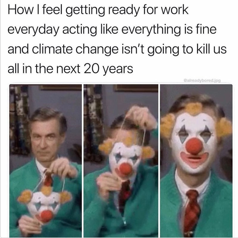 Facial expression - How I feel getting ready for work everyday acting like everything is fine and climate change isn't going to kill us all in the next 20 years @alreadybored.jpg