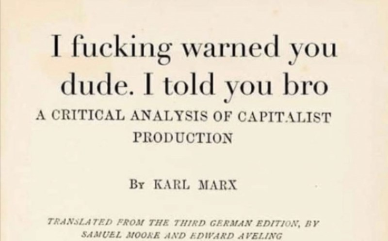 Text - I fucking warned you dude. I told you bro A CRITICAL ANALYSIS OF CAPITALIST PRODUCTION BY KARL MARX TRANSLATED FROM THE THIRD GERMAN EDITION, BY SAMUEL MOOKE AND EDWARD AVELING