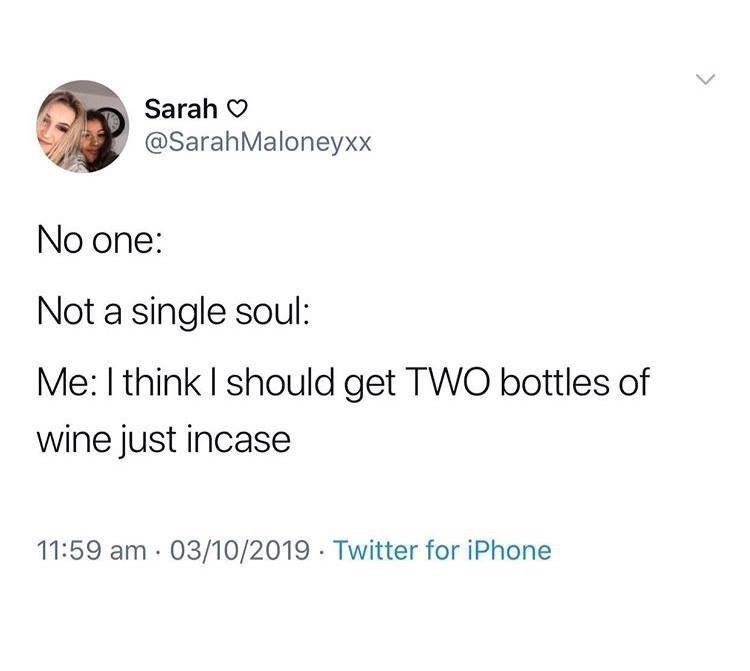 Text - Sarah O @SarahMaloneyxx No one: Not a single soul: Me: I think I should get TWO bottles of wine just incase 11:59 am · 03/10/2019 · Twitter for iPhone