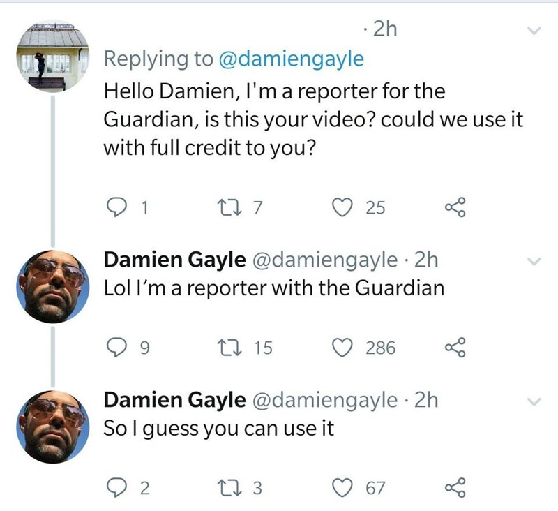 Text - · 2h Replying to @damiengayle Hello Damien, I'm a reporter for the Guardian, is this your video? could we use it with full credit to you? 25 1 Damien Gayle @damiengayle 2h Lol l'm a reporter with the Guardian 17 15 286 Damien Gayle @damiengayle · 2h Solguess you can use it 27 3 67 <>