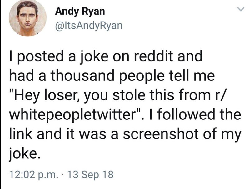 """Text - Andy Ryan @ltsAndyRyan I posted a joke on reddit and had a thousand people tell me """"Hey loser, you stole this from r/ whitepeopletwitter"""". I followed the link and it was a screenshot of my joke. 12:02 p.m. · 13 Sep 18"""