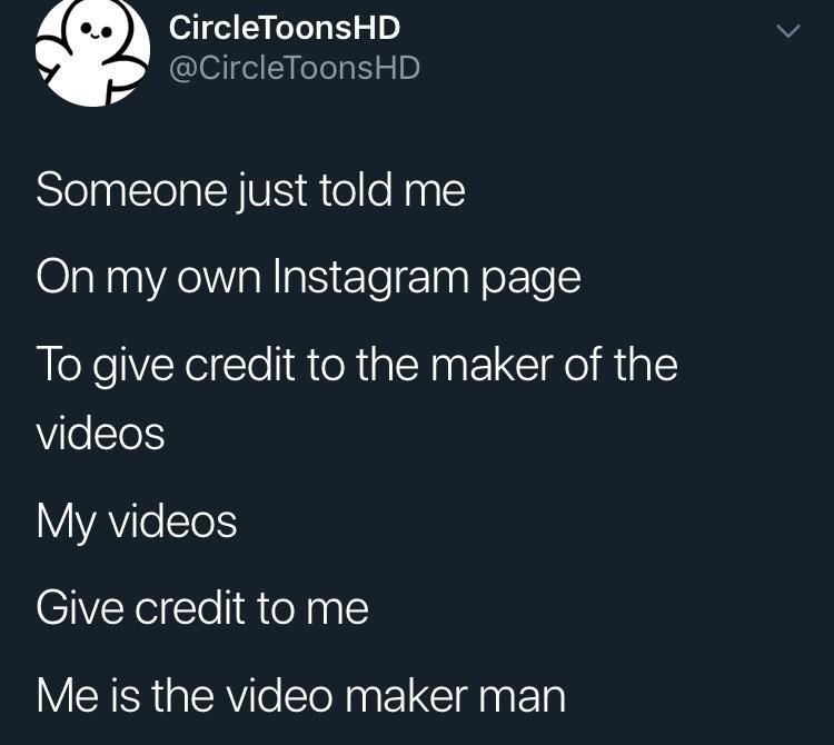 Text - CircleToonsHD @CircleToonsHD Someone just told me On my own Instagram page To give credit to the maker of the videos My videos Give credit to me Me is the video maker man
