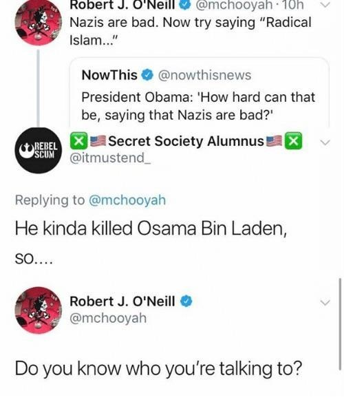 """Text - @mchooyah · 18h Robert J. Neill Nazis are bad. Now try saying """"Radical Islam.."""" NowThis O @nowthisnews President Obama: 'How hard can that be, saying that Nazis are bad?"""" Secret Society Alumnus! REBEL SCUM @itmustend_ Replying to @mchooyah He kinda killed Osama Bin Laden, So.... Robert J. O'Neill @mchooyah Do you know who you're talking to?"""