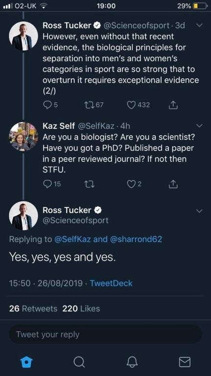 Text - ul 02-UK ? 19:00 29% @Scienceofsport 3d Ross Tucker However, even without that recent evidence, the biological principles for separation into men's and women's categories in sport are so strong that to overturn it requires exceptional evidence (2/) 95 t767 432 Kaz Self @SelfKaz 4h Are you a biologist? Are you a scientist? Have you got a PhD? Published a paper in a peer reviewed journal? If not then STFU. O 15 Ross Tucker O @Scienceofsport Replying to @SelfKaz and @sharrond62 Yes, yes, yes