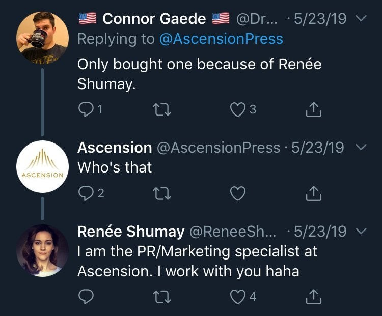 Text - @Dr.. · 5/23/19 v Connor Gaede Replying to @AscensionPress Only bought one because of Renée Shumay. 3 Ascension @AscensionPress · 5/23/19 Who's that ASCENSION Renée Shumay @ReneeSh... ·5/23/19 v I am the PR/Marketing specialist at Ascension. I work with you haha 4.