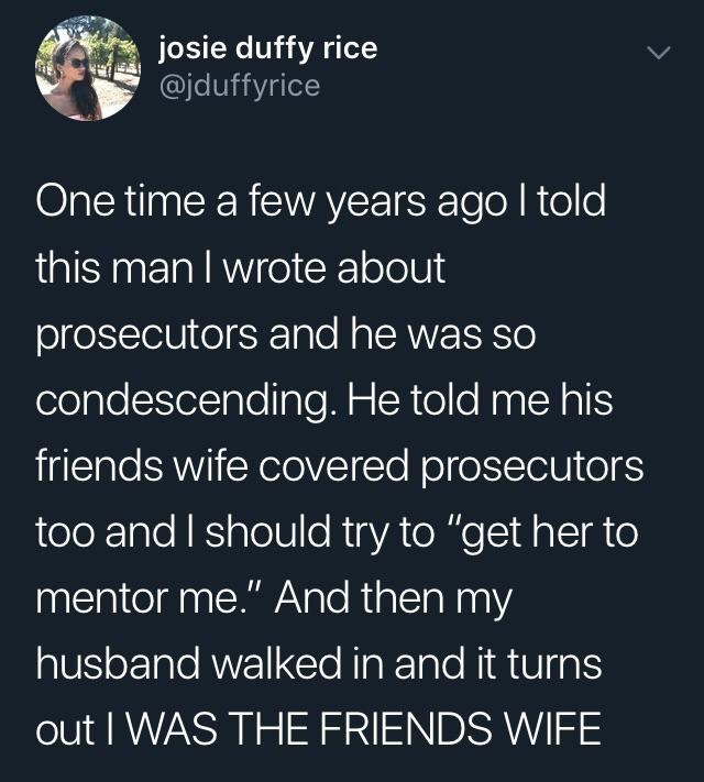 """Text - josie duffy rice @jduffyrice One time a few years ago I told this man I wrote about prosecutors and he was so condescending. He told me his friends wife covered prosecutors too and I should try to """"get her to mentor me."""" And then my husband walked in and it turns out I WAS THE FRIENDS WIFE"""