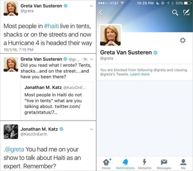 """Text - 10:29 PM C@ 7 00 AT&T 50% Greta Van Susteren @greta Most people in #haiti live in tents, shacks or on the streets and now a Hurricane 4 is headed their way 10/1/16, 7:15 PM Greta Van Susteren @greta Greta Van Susteren o @gr. 1h Did you read what I wrote? Tents, You are blocked from following @greta and viewing @greta's Tweets. Learn more shacks...and on the street...and have you been there? Jonathan M. Katz @KatzOnE. Most people in Haiti do not """"live in tents"""" what are you talking about."""