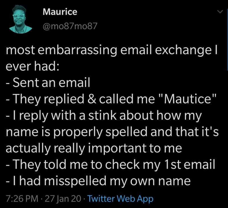 "Text - Maurice @mo87mo87 most embarrassing email exchangel ever had: - Sent an email - They replied & called me ""Mautice"" - I reply with a stink about how my name is properly spelled and that it's actually really important to me - They told me to check my 1st email -T had misspelled my own name 7:26 PM · 27 Jan 20 · Twitter Web App"