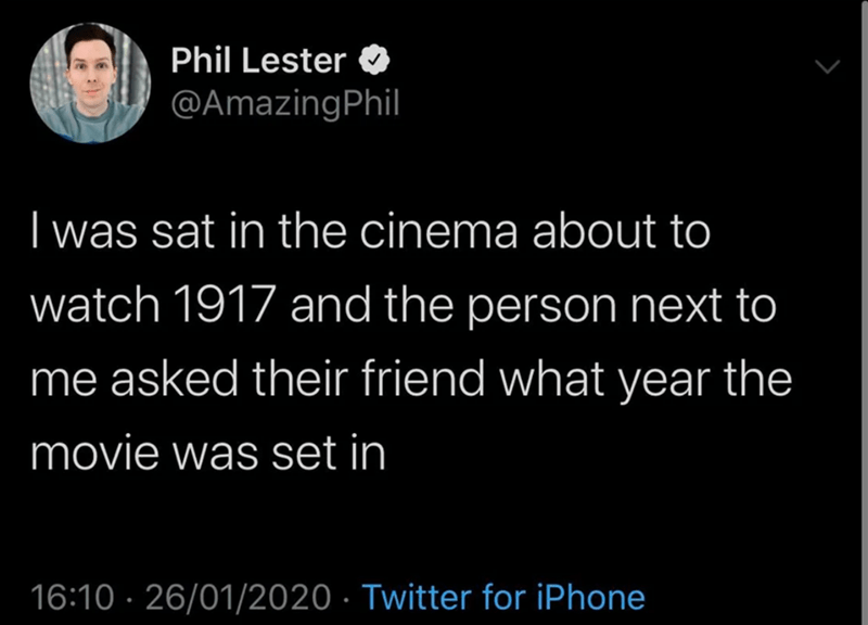 Text - Phil Lester @AmazingPhil I was sat in the cinema about to watch 1917 and the person next to me asked their friend what year the movie was set in 16:10 · 26/01/2020 · Twitter for iPhone