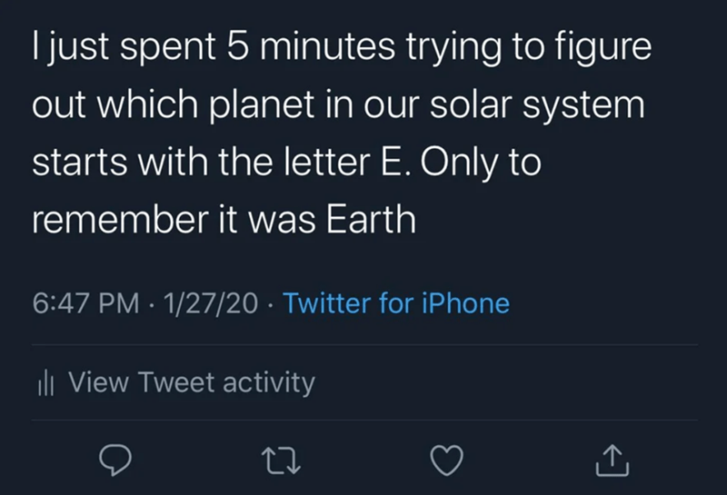 Text - I just spent 5 minutes trying to figure out which planet in our solar system starts with the letter E. Only to remember it was Earth 6:47 PM · 1/27/20 · Twitter for iPhone li View Tweet activity <]